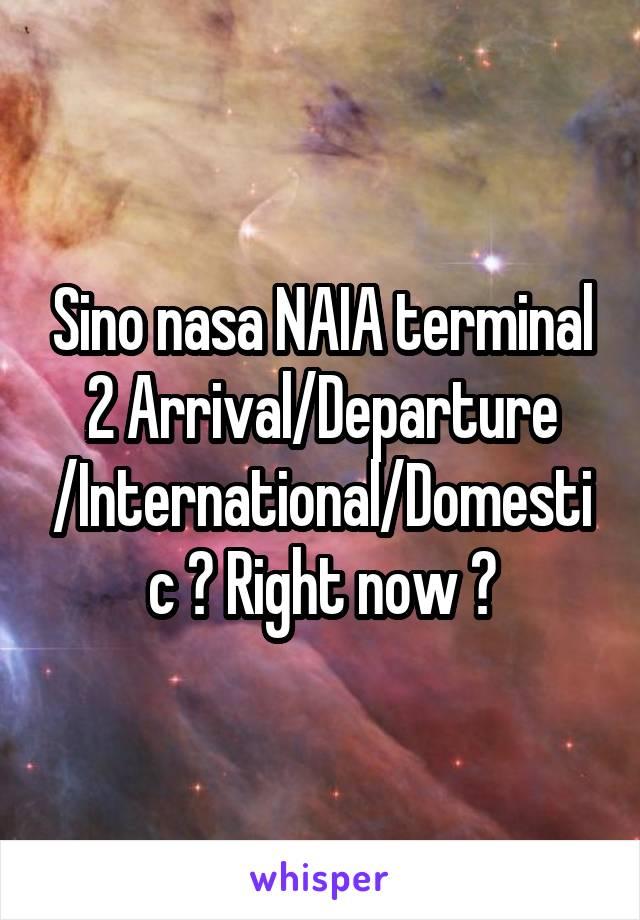Sino nasa NAIA terminal 2 Arrival/Departure /International/Domestic ? Right now ?