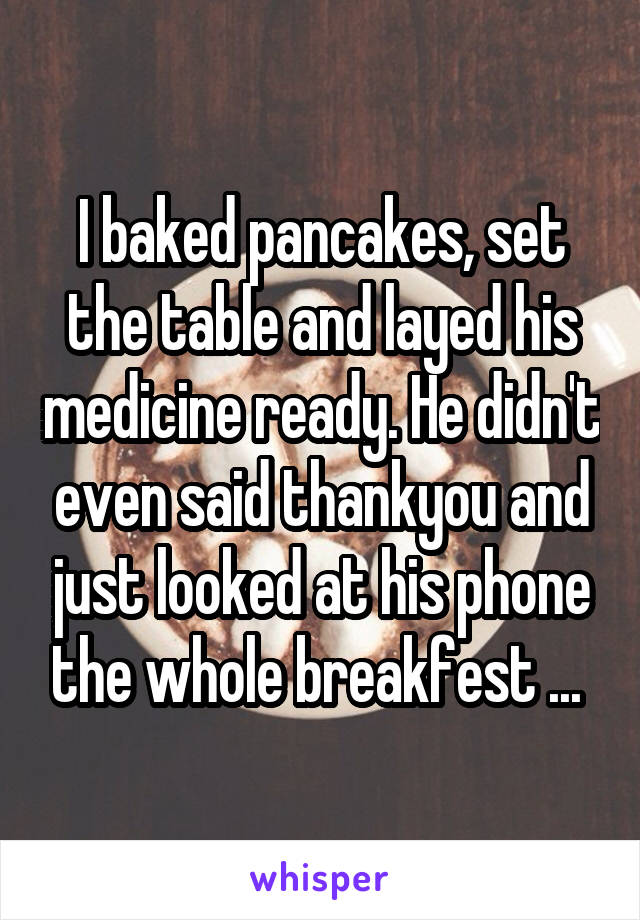 I baked pancakes, set the table and layed his medicine ready. He didn't even said thankyou and just looked at his phone the whole breakfest ...