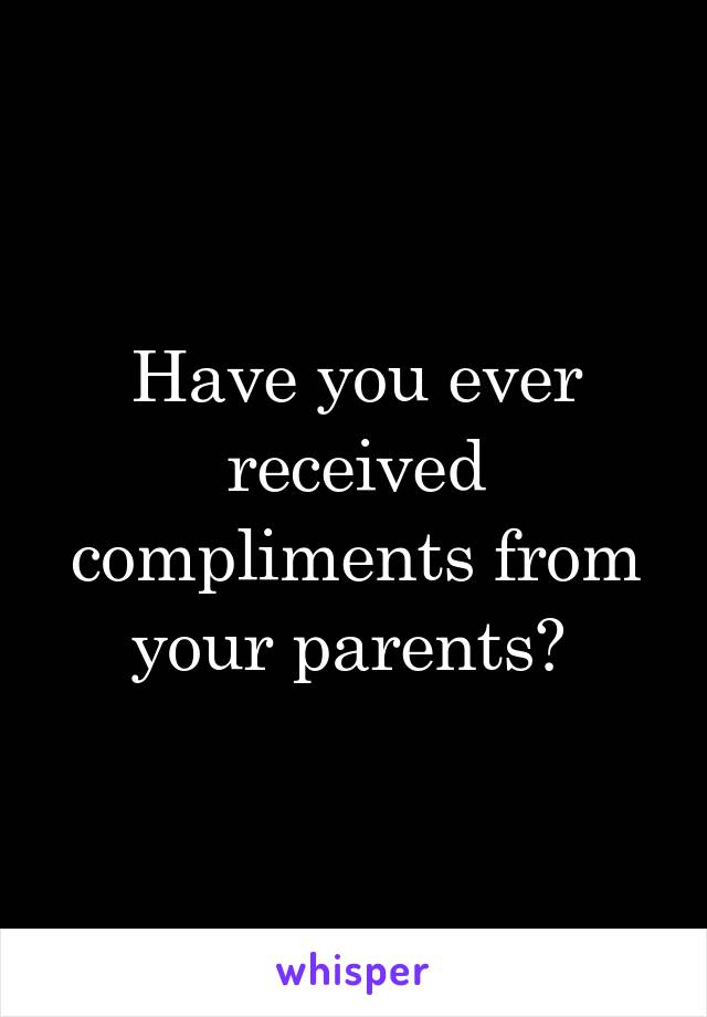 Have you ever received compliments from your parents?
