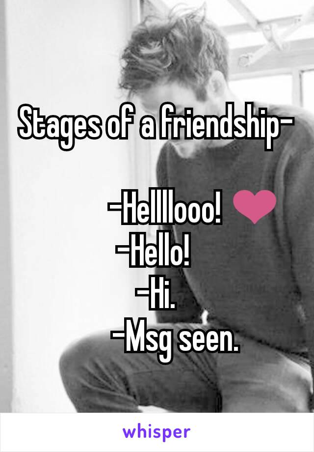 Stages of a friendship-              -Hellllooo! ❤               -Hello!                -Hi.       -Msg seen.
