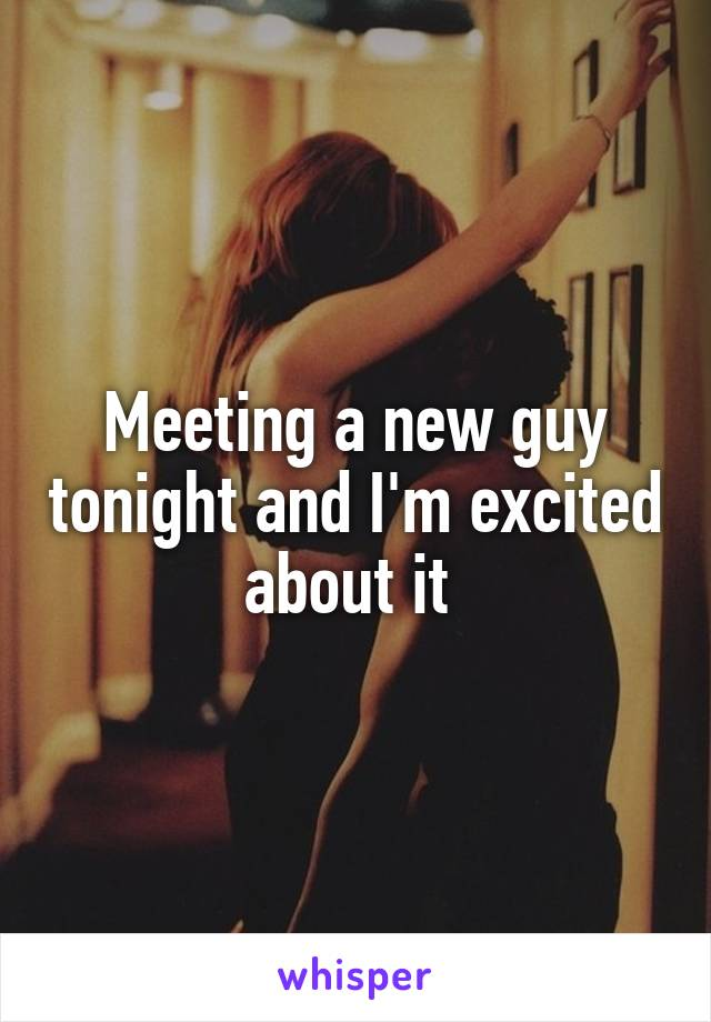Meeting a new guy tonight and I'm excited about it