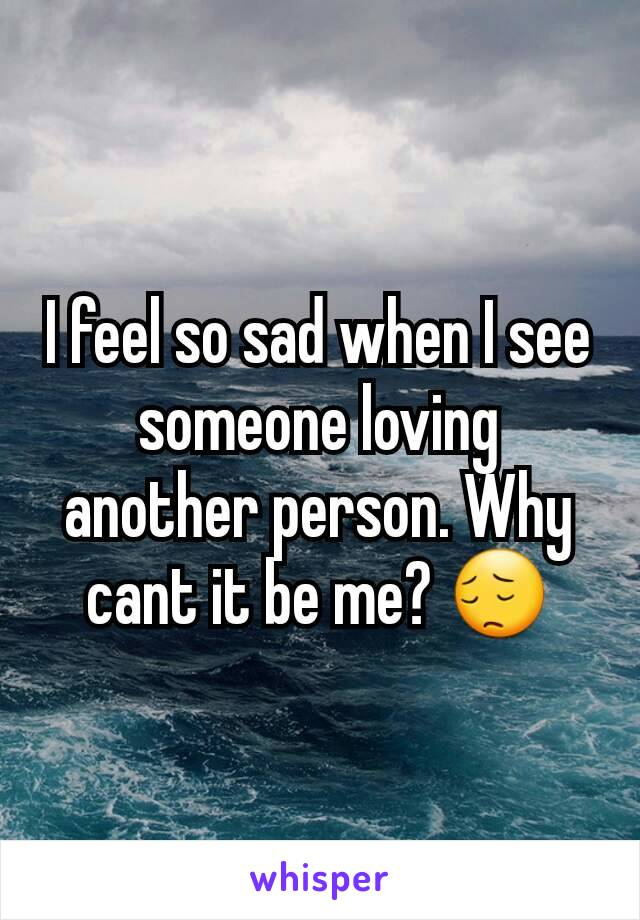 I feel so sad when I see someone loving another person. Why cant it be me? 😔