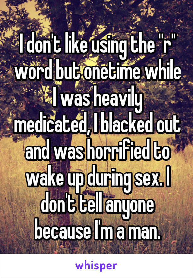 """I don't like using the """"r"""" word but onetime while I was heavily medicated, I blacked out and was horrified to wake up during sex. I don't tell anyone because I'm a man."""