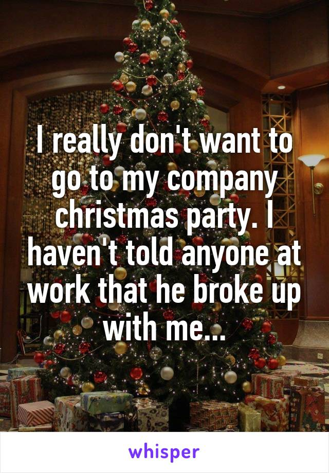 I really don't want to go to my company christmas party. I haven't told anyone at work that he broke up with me...