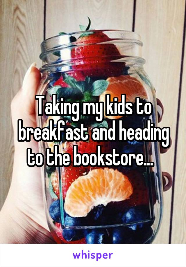 Taking my kids to breakfast and heading to the bookstore...