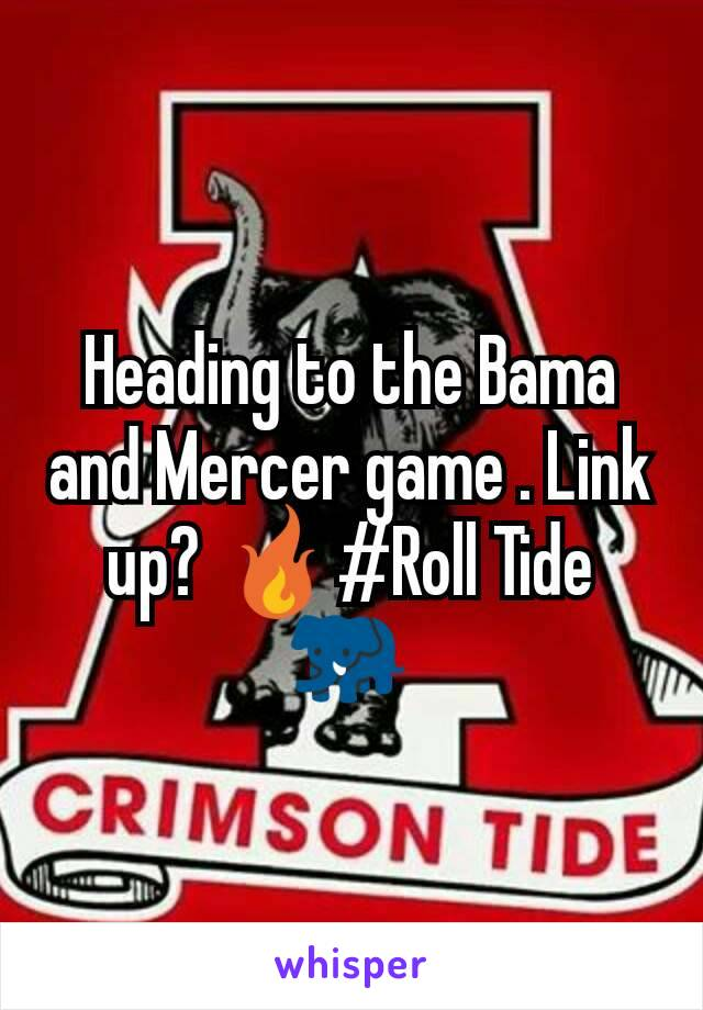 Heading to the Bama and Mercer game . Link up? 🔥#Roll Tide 🐘