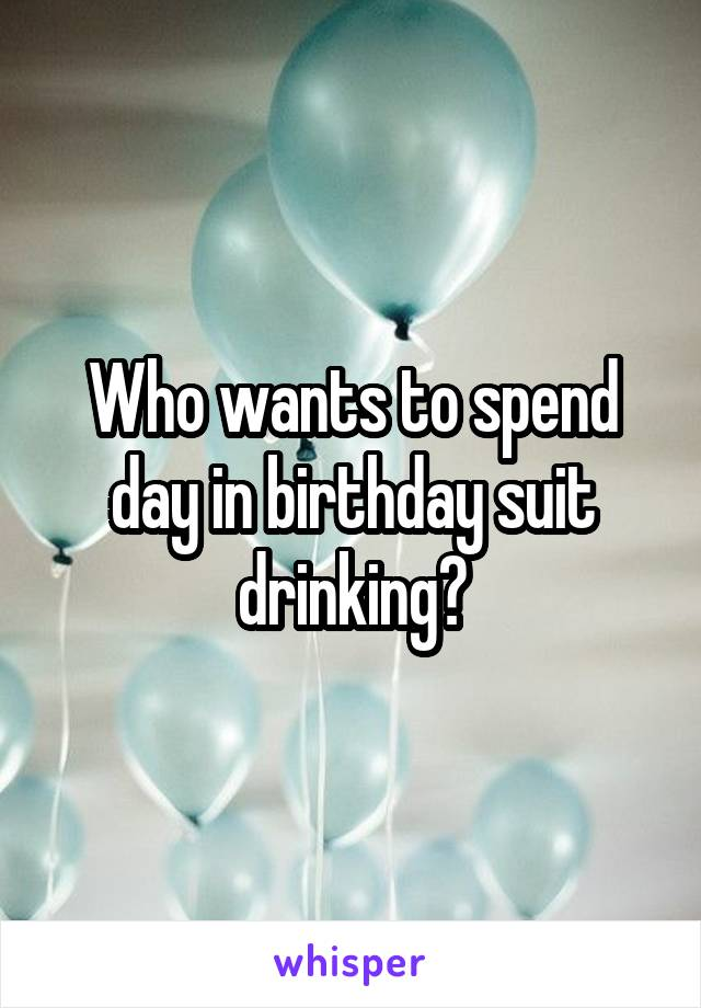 Who wants to spend day in birthday suit drinking?