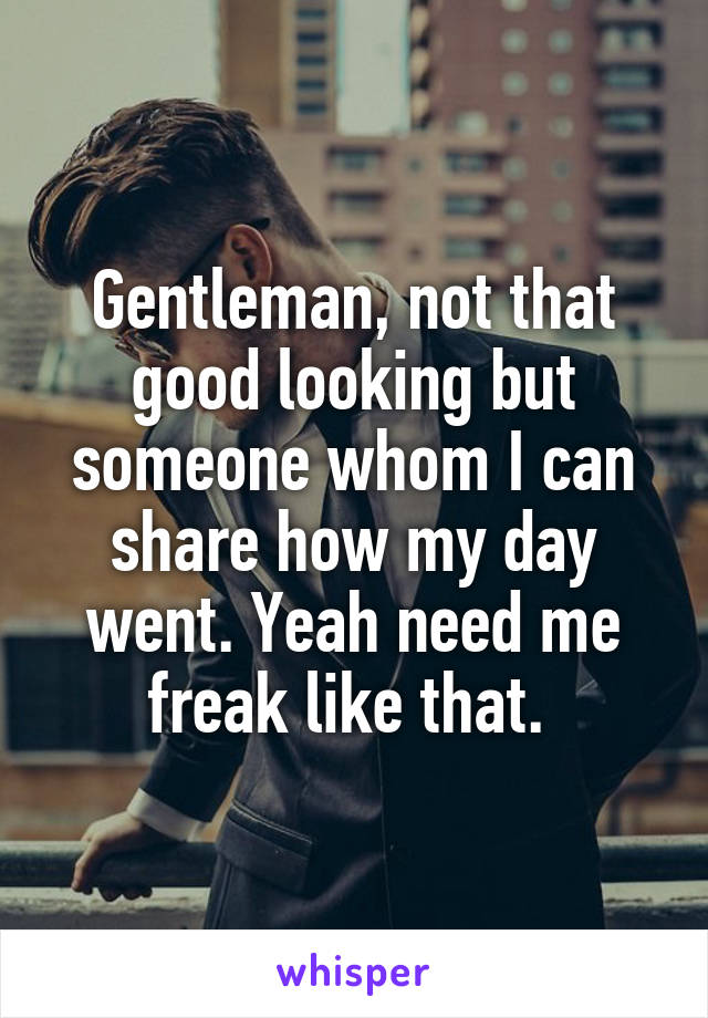 Gentleman, not that good looking but someone whom I can share how my day went. Yeah need me freak like that.