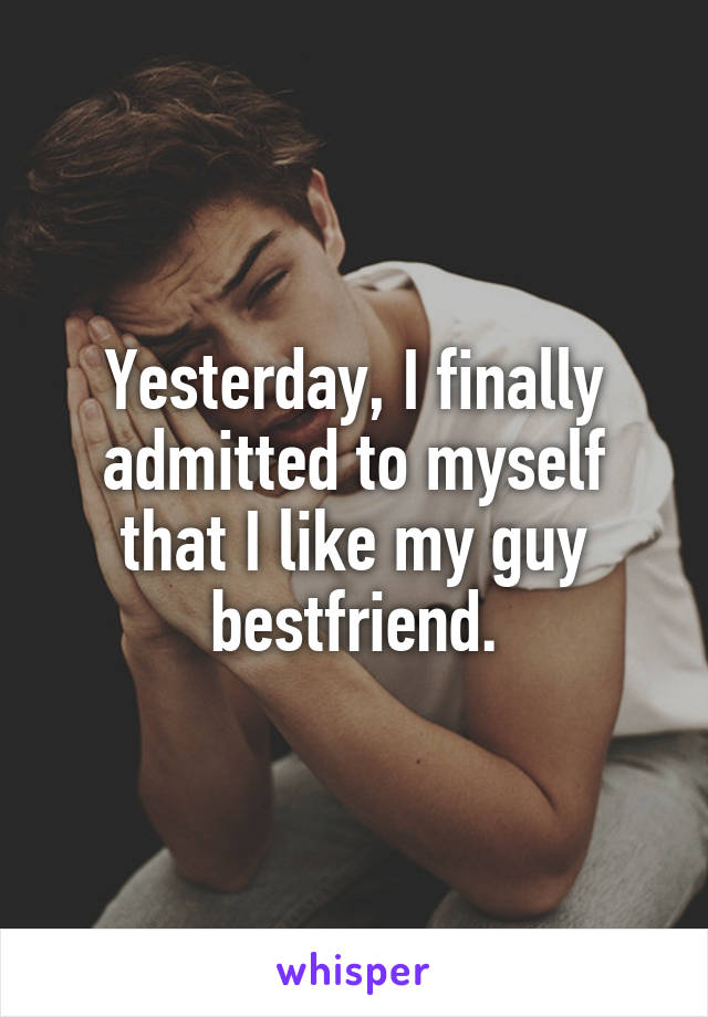 Yesterday, I finally admitted to myself that I like my guy bestfriend.