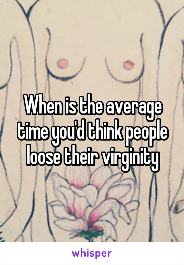 When is the average time you'd think people loose their virginity