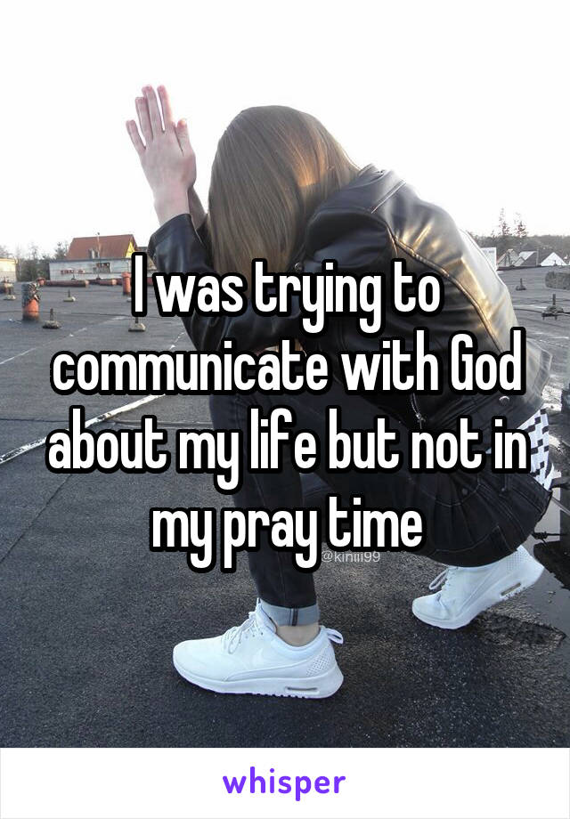 I was trying to communicate with God about my life but not in my pray time