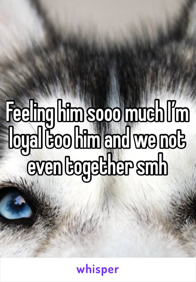 Feeling him sooo much I'm loyal too him and we not even together smh