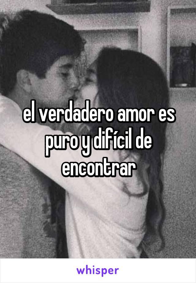 el verdadero amor es puro y difícil de encontrar
