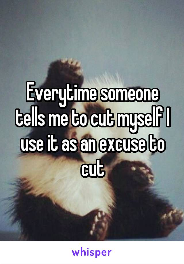 Everytime someone tells me to cut myself I use it as an excuse to cut