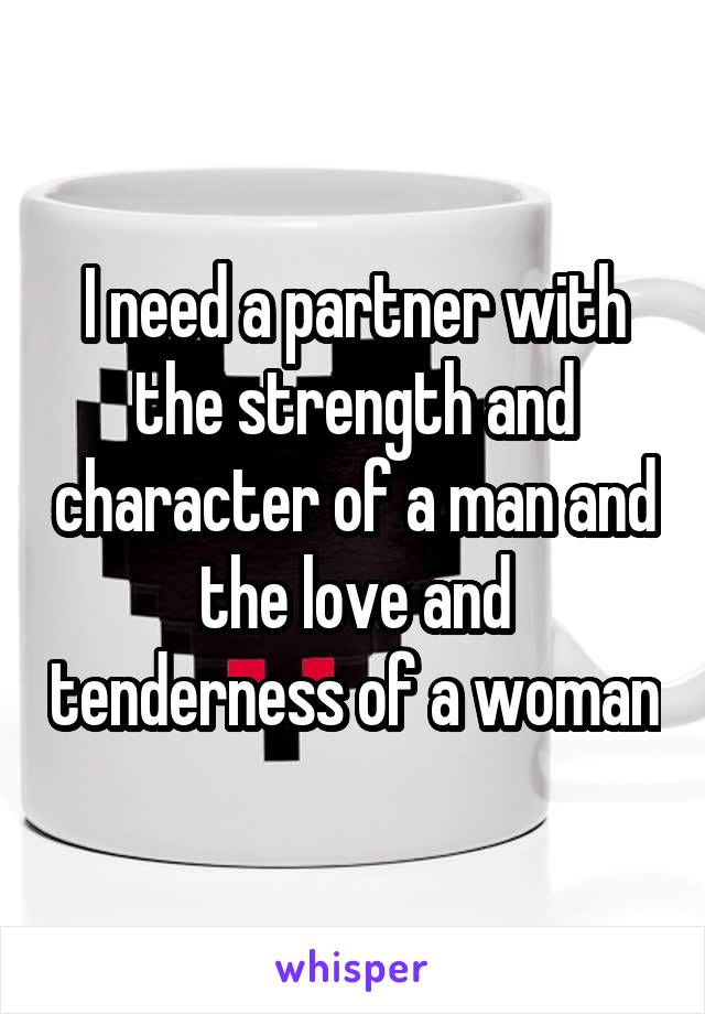 I need a partner with the strength and character of a man and the love and tenderness of a woman