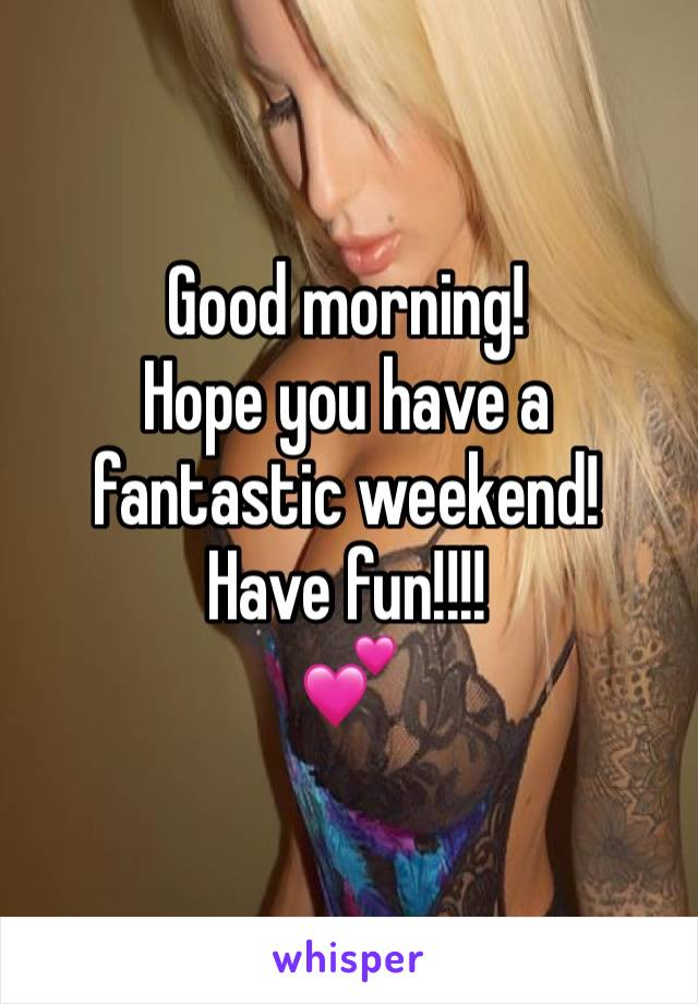 Good morning! Hope you have a fantastic weekend! Have fun!!!! 💕