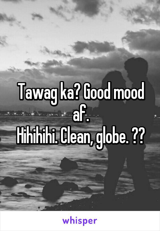 Tawag ka? Good mood af. Hihihihi. Clean, globe. 🤙🏼