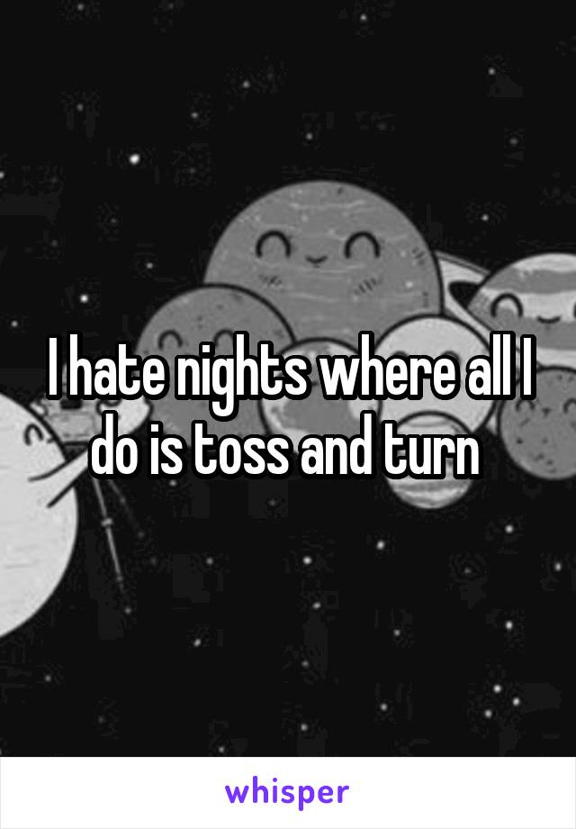 I hate nights where all I do is toss and turn