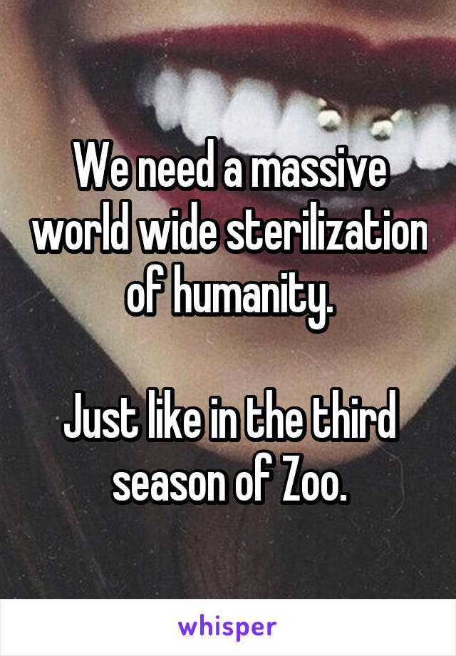 We need a massive world wide sterilization of humanity.  Just like in the third season of Zoo.