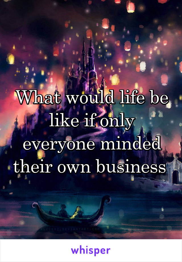 What would life be like if only everyone minded their own business