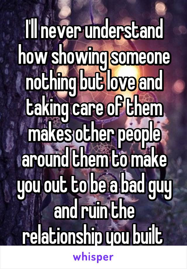 I'll never understand how showing someone nothing but love and taking care of them makes other people around them to make you out to be a bad guy and ruin the relationship you built