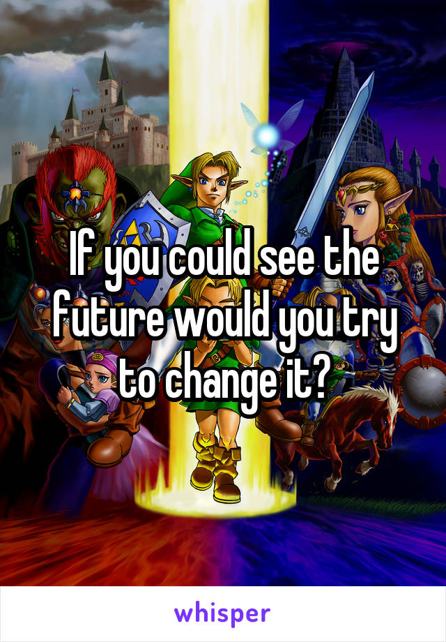 If you could see the future would you try to change it?
