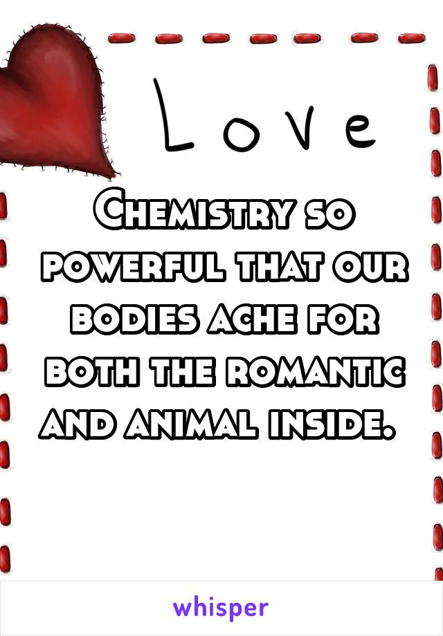 Chemistry so powerful that our bodies ache for both the romantic and animal inside.