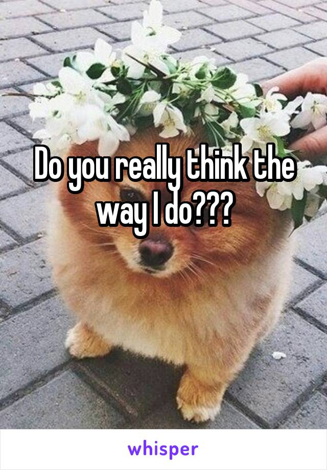 Do you really think the way I do???