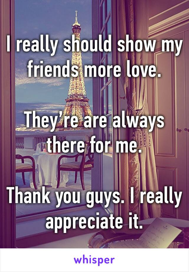 I really should show my friends more love.  They're are always there for me.  Thank you guys. I really appreciate it.