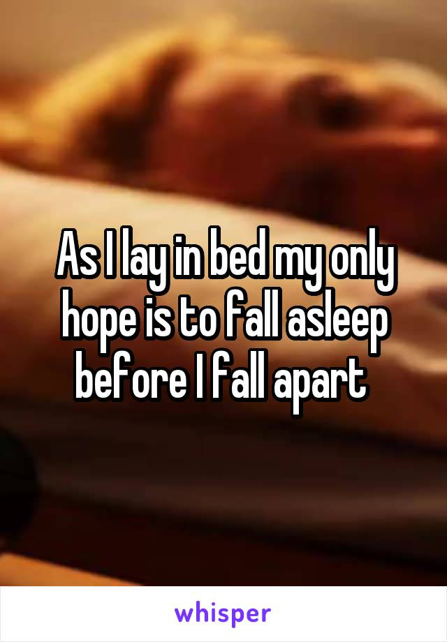 As I lay in bed my only hope is to fall asleep before I fall apart