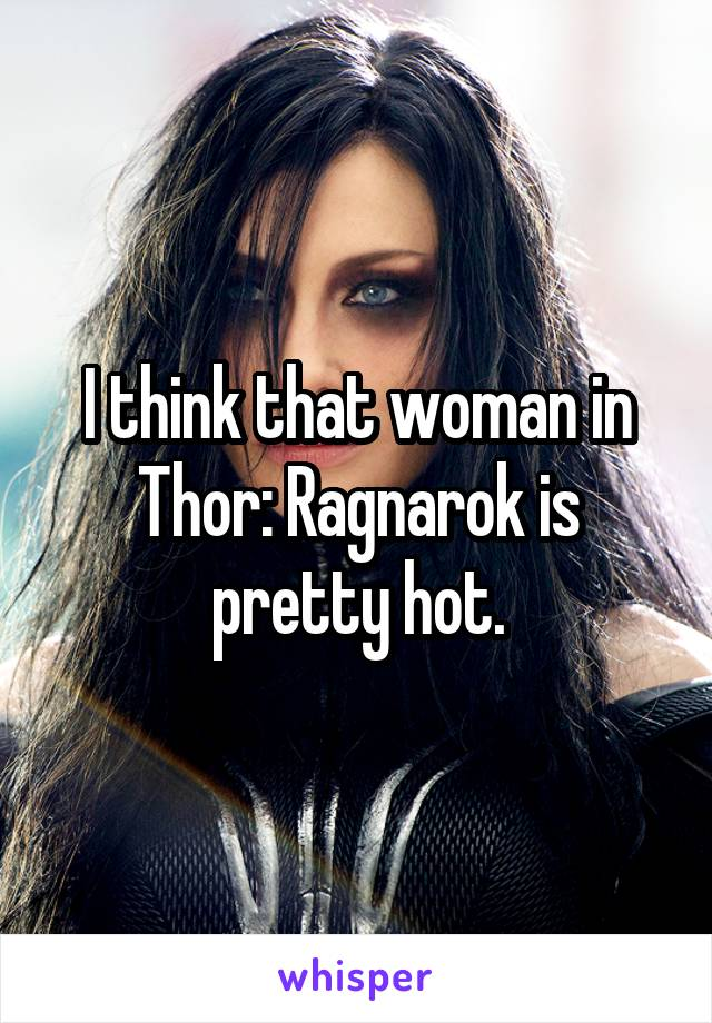 I think that woman in Thor: Ragnarok is pretty hot.