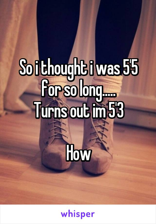 So i thought i was 5'5 for so long..... Turns out im 5'3  How