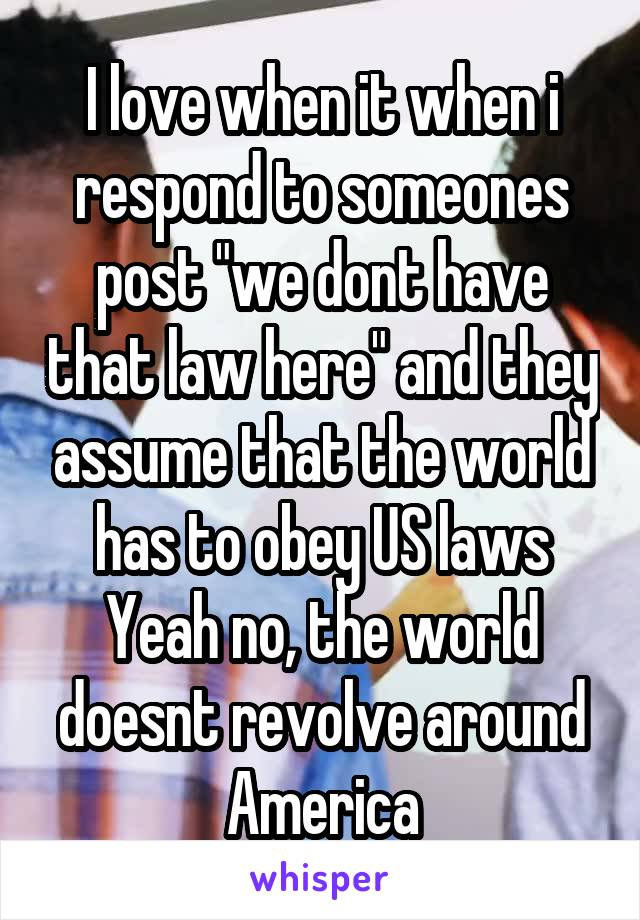 "I love when it when i respond to someones post ""we dont have that law here"" and they assume that the world has to obey US laws Yeah no, the world doesnt revolve around America"