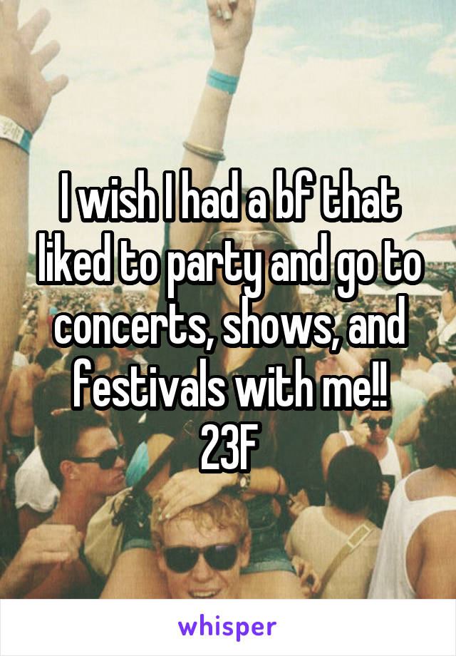 I wish I had a bf that liked to party and go to concerts, shows, and festivals with me!! 23F