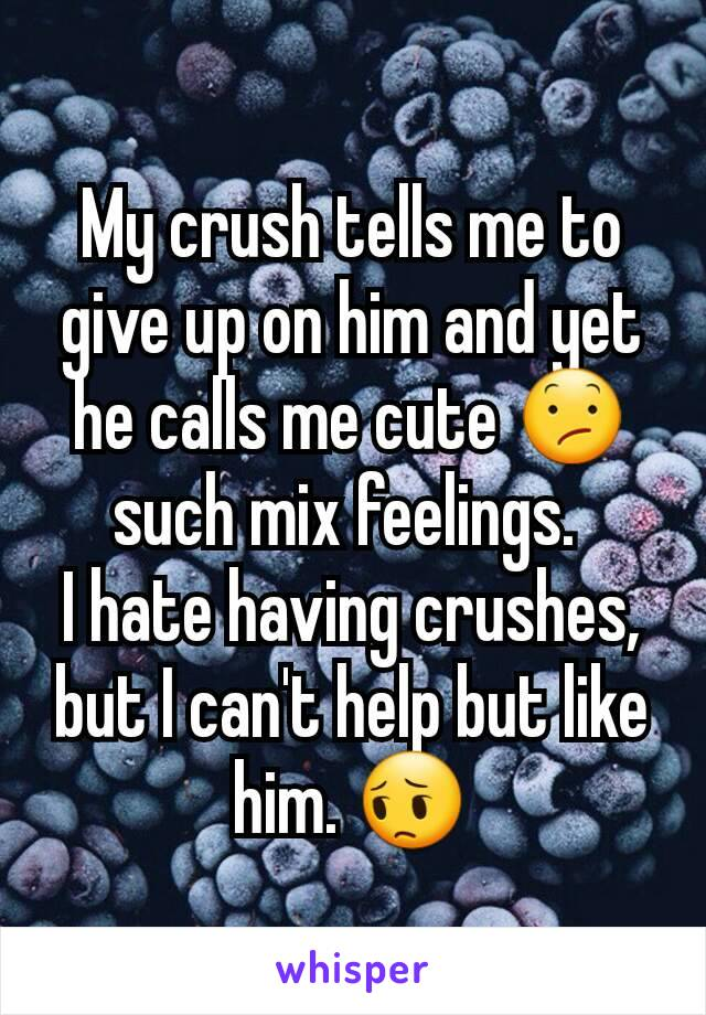 My crush tells me to give up on him and yet he calls me cute 😕 such mix feelings.  I hate having crushes, but I can't help but like him. 😔
