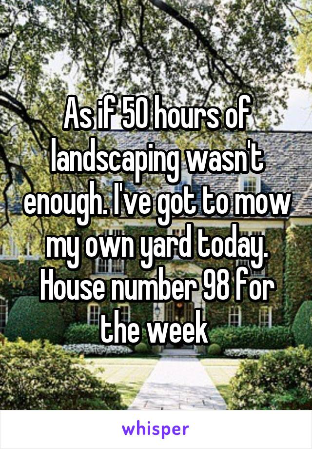As if 50 hours of landscaping wasn't enough. I've got to mow my own yard today. House number 98 for the week