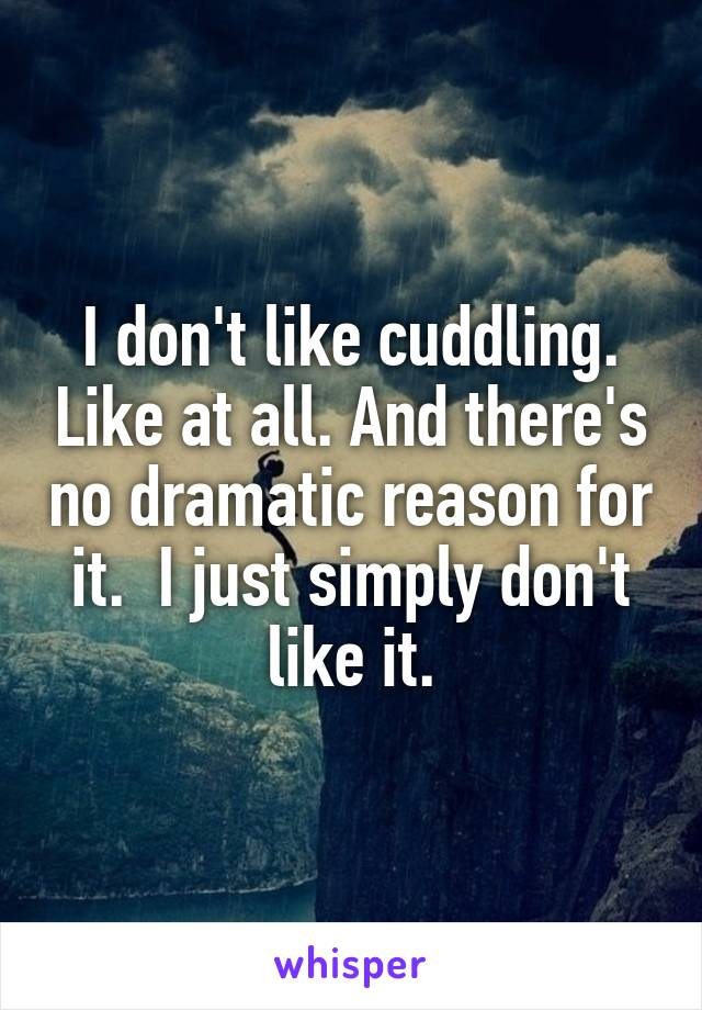 I don't like cuddling. Like at all. And there's no dramatic reason for it.  I just simply don't like it.