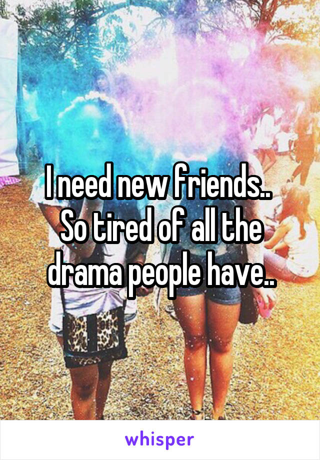 I need new friends..  So tired of all the drama people have..