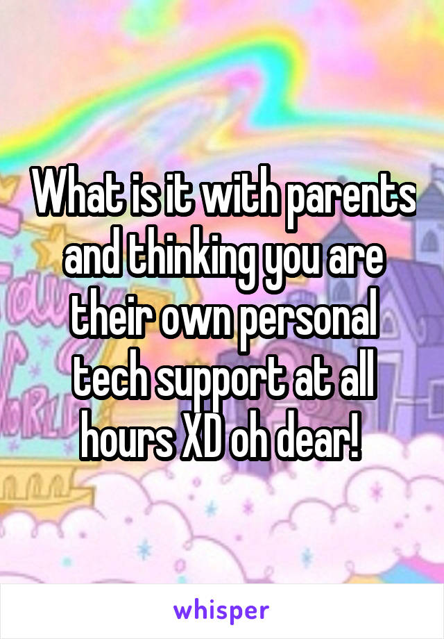 What is it with parents and thinking you are their own personal tech support at all hours XD oh dear!