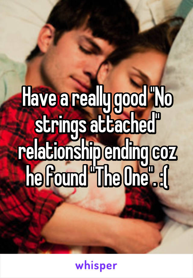 """Have a really good """"No strings attached"""" relationship ending coz he found """"The One"""". :("""