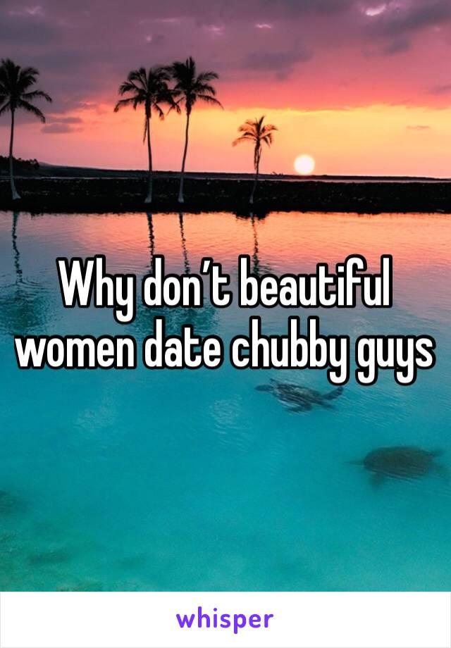 Why don't beautiful women date chubby guys