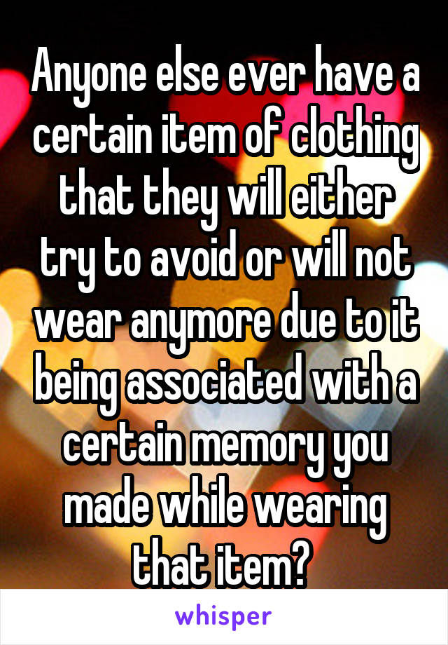 Anyone else ever have a certain item of clothing that they will either try to avoid or will not wear anymore due to it being associated with a certain memory you made while wearing that item?