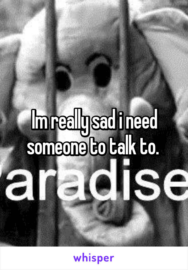 Im really sad i need someone to talk to.