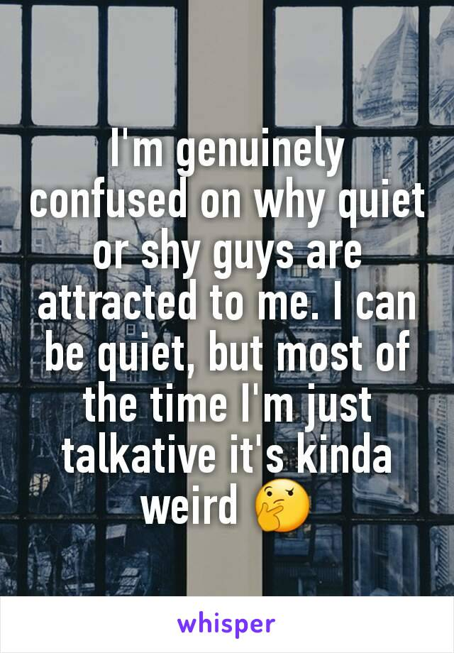 I'm genuinely confused on why quiet or shy guys are attracted to me. I can be quiet, but most of the time I'm just talkative it's kinda weird 🤔
