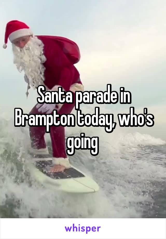 Santa parade in Brampton today, who's going