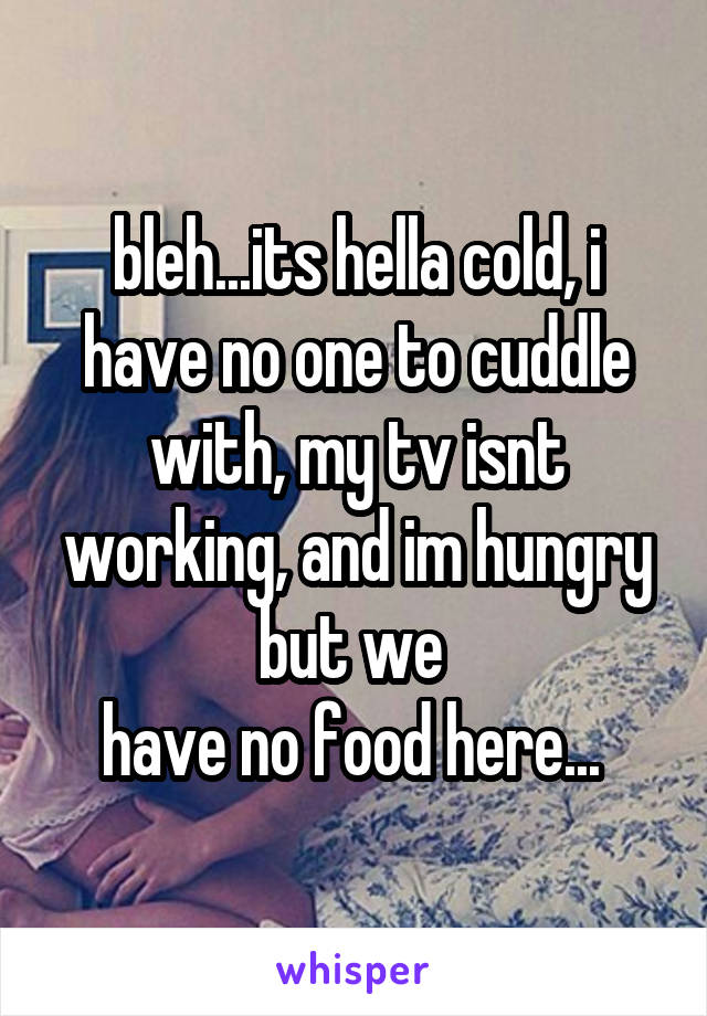 bleh...its hella cold, i have no one to cuddle with, my tv isnt working, and im hungry but we  have no food here...