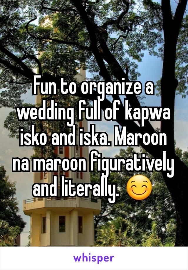 Fun to organize a wedding full of kapwa isko and iska. Maroon na maroon figuratively and literally. 😊