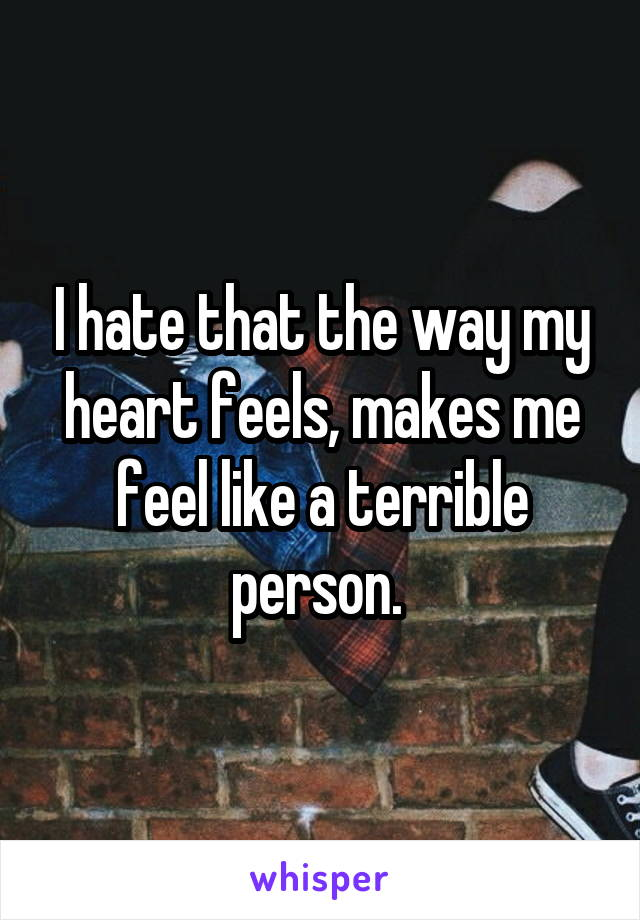 I hate that the way my heart feels, makes me feel like a terrible person.