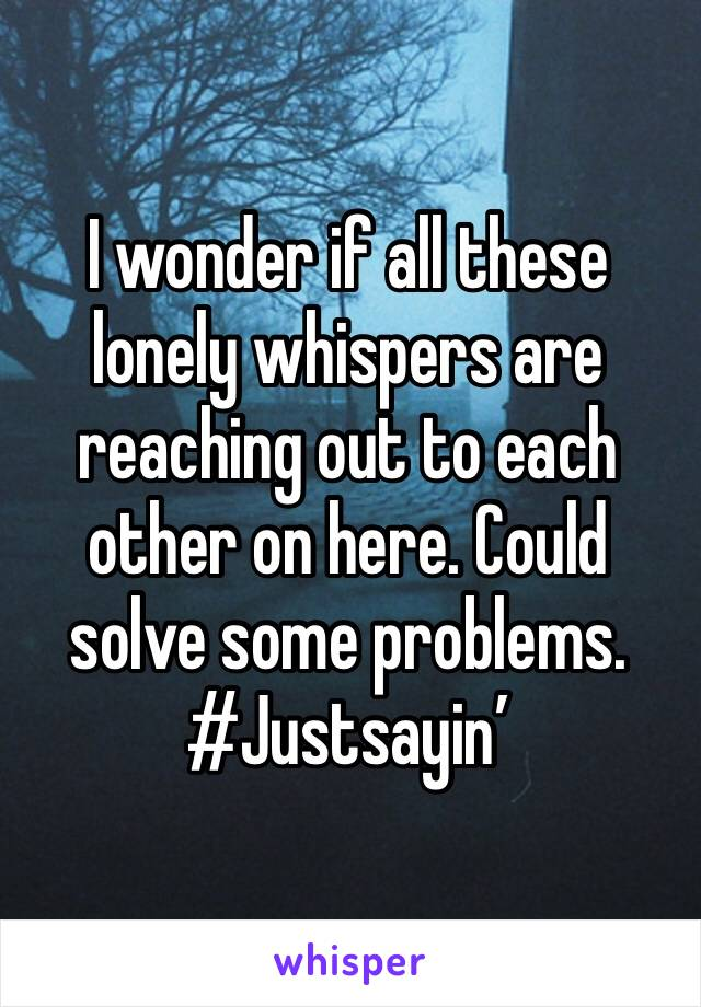 I wonder if all these lonely whispers are reaching out to each other on here. Could solve some problems. #Justsayin'