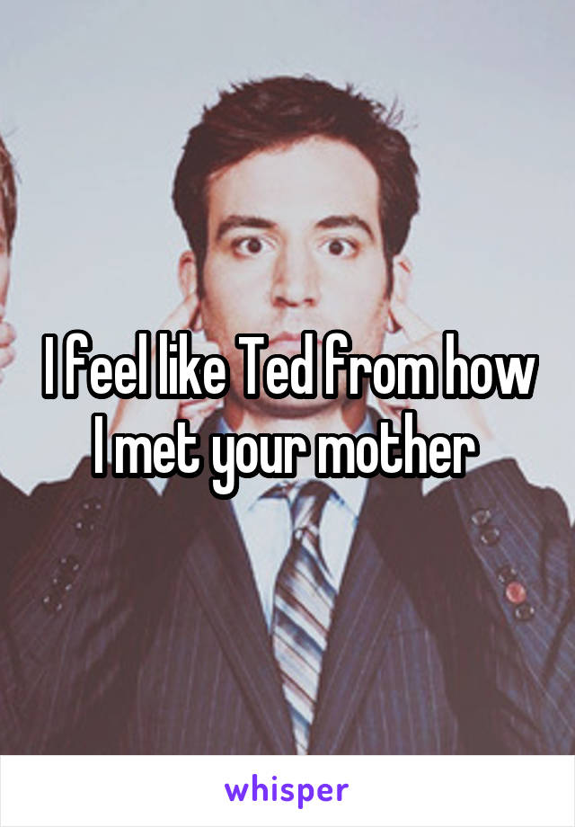 I feel like Ted from how I met your mother